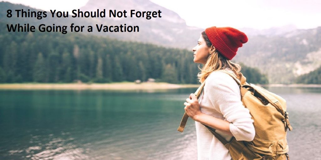 8 Things You Should Not Forget While Going for a Vacation